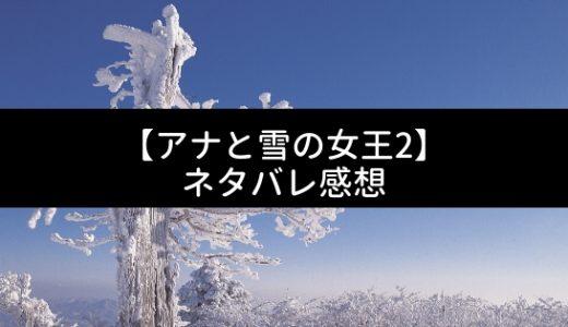 [アナ雪2感想/ネタバレ]映画アナと雪の女王2のネタバレ感想|レビュー/評価/考察/解説【アナ雪続編の感想】