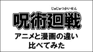 呪術廻戦 アニメと漫画の違い